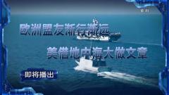 预告:《军事制高点》即将播出《欧洲盟友渐行渐远 美借地中海大做文章》
