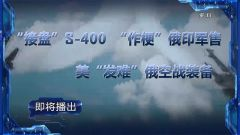 """预告:《军事制高点》即将播出《""""接盘""""S-400 """"作梗""""俄印军售 美""""发难""""俄空战装备》"""