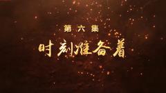 2019年度《军营第一课》系列微视频:第六集 时刻准备着