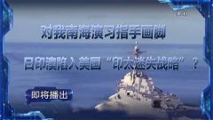 """預告:《軍事制高點》即將播出《 對我南海演習指手畫腳 日印澳陷入美國""""印太迷失戰略""""?》"""