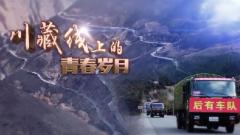 《军事纪实》20200715《川藏线上的青春岁月》