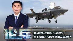 论兵·美将对日出售105架战机 日本或成F-35全球第二大用户
