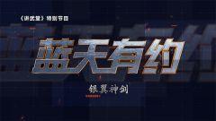 《讲武堂》 20200719 《蓝天有约》系列之《银翼神剑》