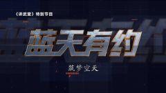 预告:《讲武堂》本期播出《蓝天有约》系列之《筑梦空天》