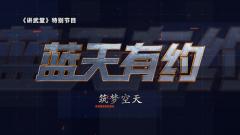 《讲武堂》20200726《蓝天有约》之《筑梦空天》