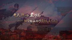 《军事科技》20200728开天辟地立功勋——强军路上的功勋装备(上)