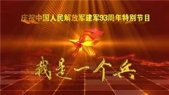 庆祝中国人民解放军建军93周年 八一特别节目《我是一个兵》