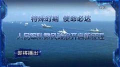 預告:《軍事制高點》即將播出《特殊時期 使命必達 人民軍隊乘風破浪開啟新征程》