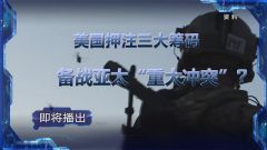 """预告:《军事制高点》即将播出《美国押注三大筹码 备战亚太""""重大冲突""""》"""