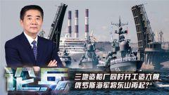 论兵:三地造船厂同时开工造六舰  俄罗斯海军将东山再起?