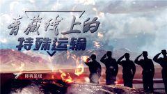 《军事纪实》20200818 青藏线上的特殊运输