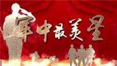 《军事纪实》20200821军中最美星·攻坚在大凉山彝族村寨