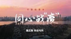 """大型纪录片《同心战""""疫""""》第五集《命运与共》"""
