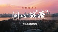 """大型纪录片《同心战""""疫""""》第三集《坚强防线》"""