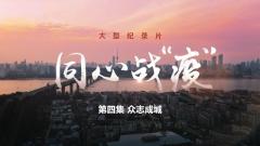 """大型纪录片《同心战""""疫""""》第四集《众志成城》"""