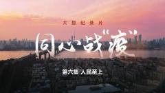 """大型纪录片《同心战""""疫""""》第六集《人民至上》"""
