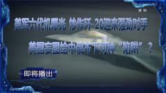 """《軍事制高點》即將播出《美軍六代機曝光 炒作殲-20迎來強勁對手 美國妄圖給中俄布下何種""""陷阱?》"""