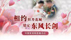 【直播回放】相约牡丹花城 情定东风长剑------中国军视网直播活动