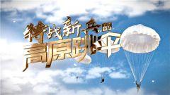 《军事纪实》20200921 特战新兵的高原跳伞