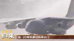 運-20專機穿過機場水門,以最高禮儀迎接英雄回家!