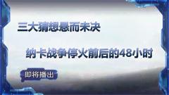 預告:《軍事制高點》即將播出《三大猜想懸而未決 納卡戰爭?;鹎昂蟮?8小時》