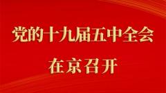 中國共產黨第十九屆中央委員會第五次全體會議在京召開