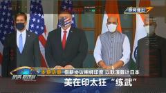 """《防务新观察》20201030借新协议捆绑印度 以联演算计日本 美在印太狂""""练武"""""""
