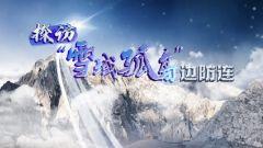 """《軍事紀實》20201102《探訪""""雪域孤島""""邊防連》"""