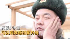 """高原巡逻紫外线强,边防官兵的专用护肤""""神器""""来了"""