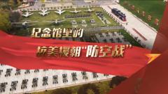 """《军迷行天下》20201104 纪念馆里的抗美援朝""""防空战"""""""