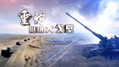 《军事纪实》20201126 重炮挺进大漠