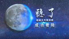 """【解密嫦娥五號任務】 """"剎車指令員""""護送嫦娥落月"""