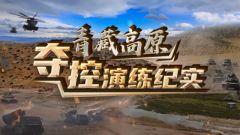 《军事纪实》20201208《青藏高原夺控演练纪实》