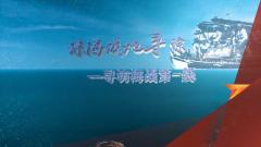 《军迷行天下》20201223 琼海战地寻踪——寻访海战第一线