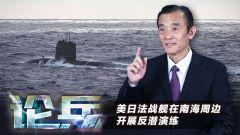 论兵·美日法战舰在南海周边开展反潜演练 各自打的什么算盘?