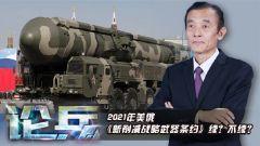 论兵·2021年美俄《新削减战略武器条约》续?不续?