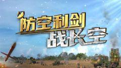 《军事纪实》20210107 防空利剑战长空