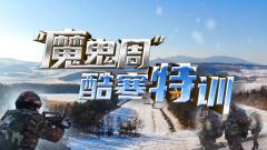 """《军事纪实》20210111 """"魔鬼周""""酷寒特训"""