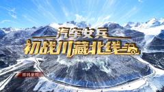 《军事纪实》20210115 汽车女兵初战川藏北线