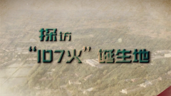 """《军迷行天下》20210127探访""""107火""""诞生地"""