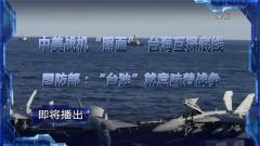 """预告:《军事制高点》即将播出《中美战机""""照面"""" 台海互探底线 国防部:""""台独""""就意味着战争》"""