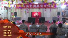 【军营大拜年】为边防战士唱一曲《芦花》
