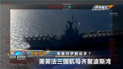 《防务新观察》20210309 准备对伊朗动手?美英法三国航母齐聚波斯湾