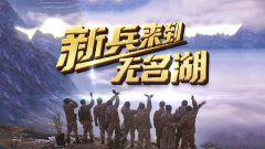 《军事纪实》20210310 《新兵来到无名湖》上集