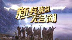 《军事纪实》20210311 《新兵来到无名湖》下集