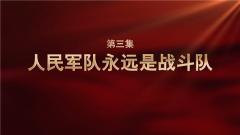 《强军一席话》第三集 人民军队永远是战斗队