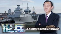 论兵· 英美拟组建联合航母战斗群 其作战能力如何?
