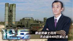 论兵·土耳其为何不顾美制裁 坚持购买俄S-400防空导弹