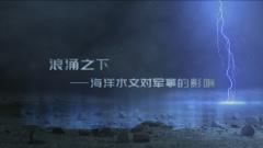 预告:《军事科技》即将播出《浪涌之下——海洋水文对军事的影响》