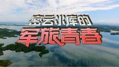 《军事纪实》20210324《密云水库的军旅青春》